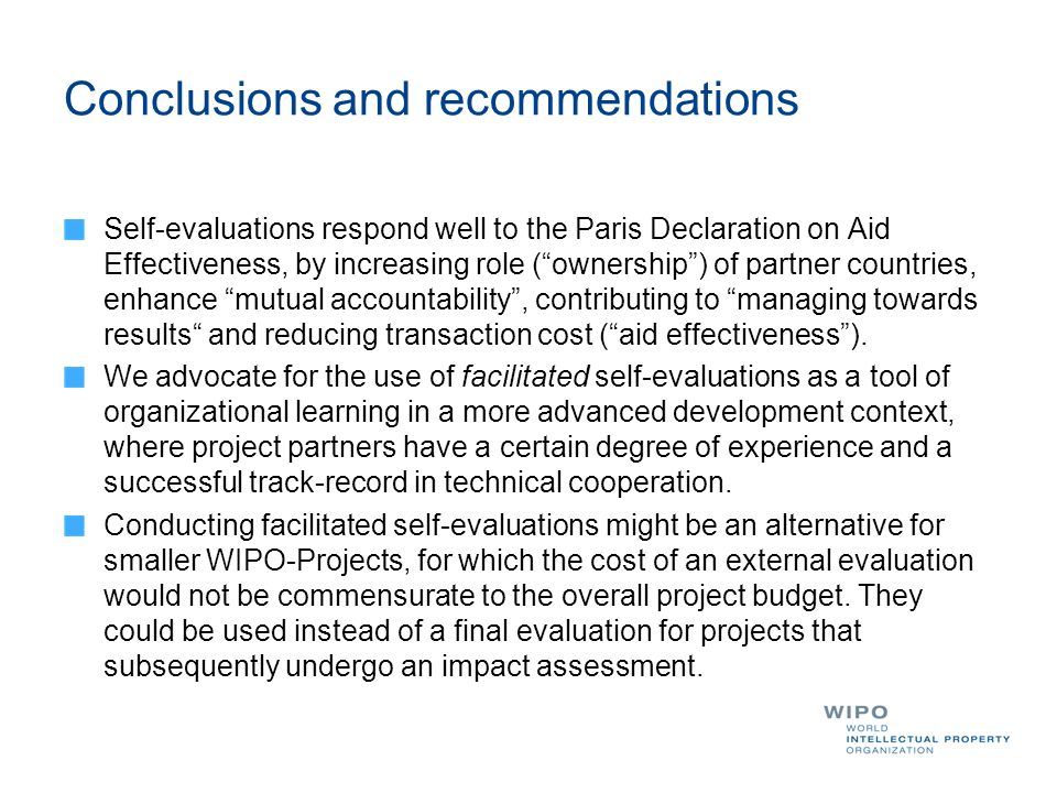 Conclusions and recommendations Self-evaluations respond well to the Paris Declaration on Aid Effectiveness, by increasing role (ownership) of partner countries, enhance mutual accountability, contributing to managing towards results and reducing transaction cost (aid effectiveness).