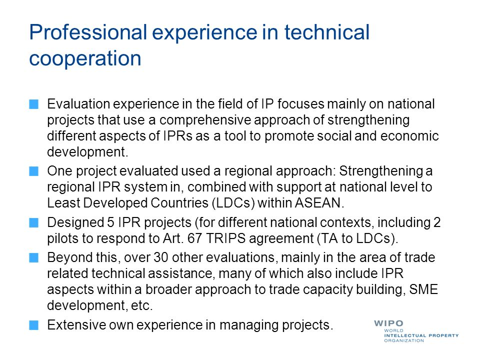 Professional experience in technical cooperation Evaluation experience in the field of IP focuses mainly on national projects that use a comprehensive approach of strengthening different aspects of IPRs as a tool to promote social and economic development.