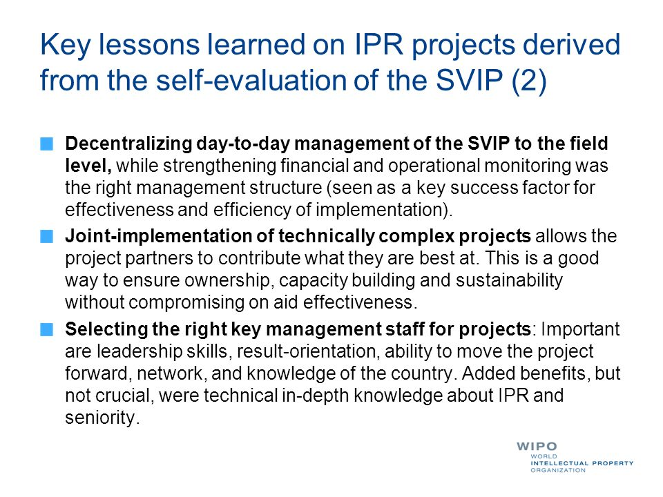 Key lessons learned on IPR projects derived from the self-evaluation of the SVIP (2) Decentralizing day-to-day management of the SVIP to the field level, while strengthening financial and operational monitoring was the right management structure (seen as a key success factor for effectiveness and efficiency of implementation).
