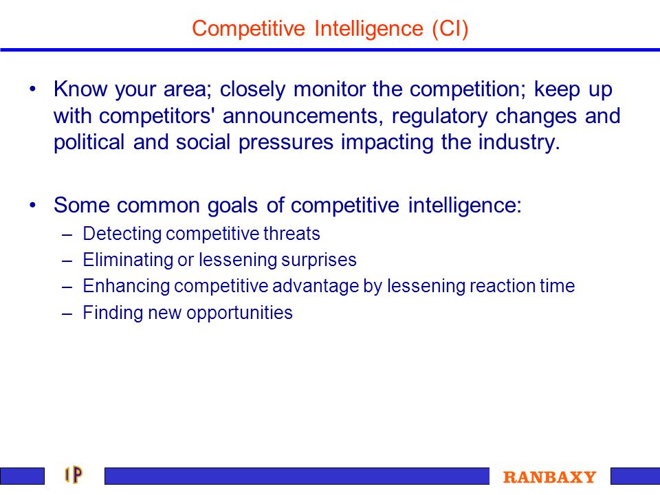 Competitive Intelligence (CI) Know your area; closely monitor the competition; keep up with competitors' announcements, regulatory changes and politic