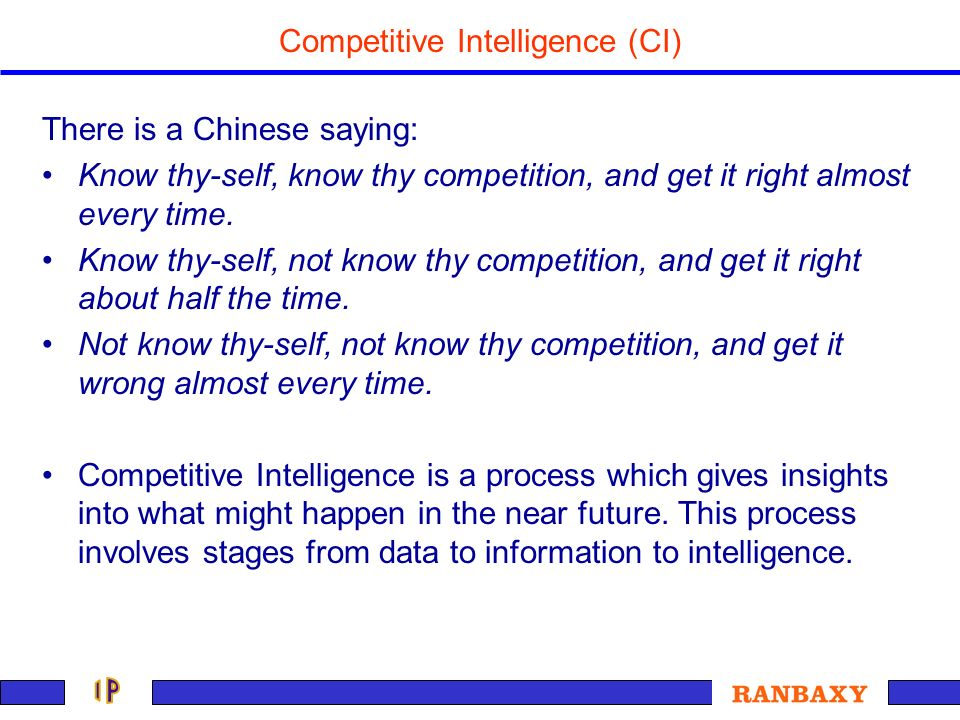 Competitive Intelligence (CI) There is a Chinese saying: Know thy-self, know thy competition, and get it right almost every time. Know thy-self, not k