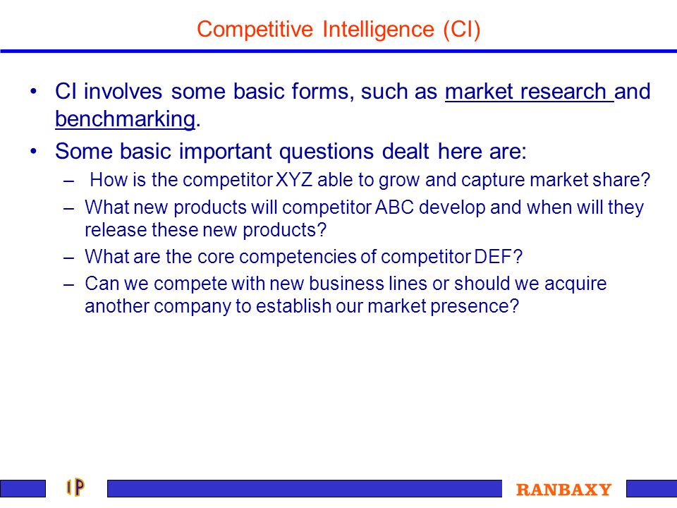 Competitive Intelligence (CI) CI involves some basic forms, such as market research and benchmarking. Some basic important questions dealt here are: –