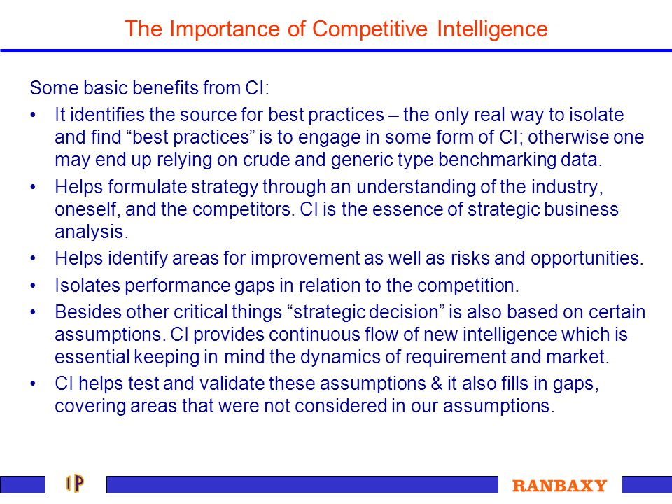 The Importance of Competitive Intelligence Some basic benefits from CI: It identifies the source for best practices – the only real way to isolate and