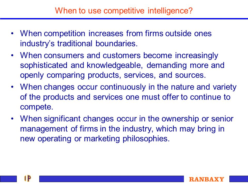 When to use competitive intelligence? When competition increases from firms outside ones industrys traditional boundaries. When consumers and customer