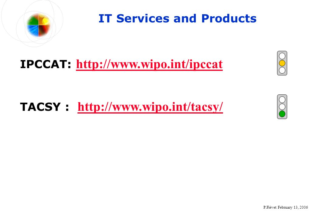 P.Fiévet February 13, 2006 TACSY : http://www.wipo.int/tacsy/ http://www.wipo.int/tacsy/ IPCCAT: http://www.wipo.int/ipccat http://www.wipo.int/ipccat IT Services and Products