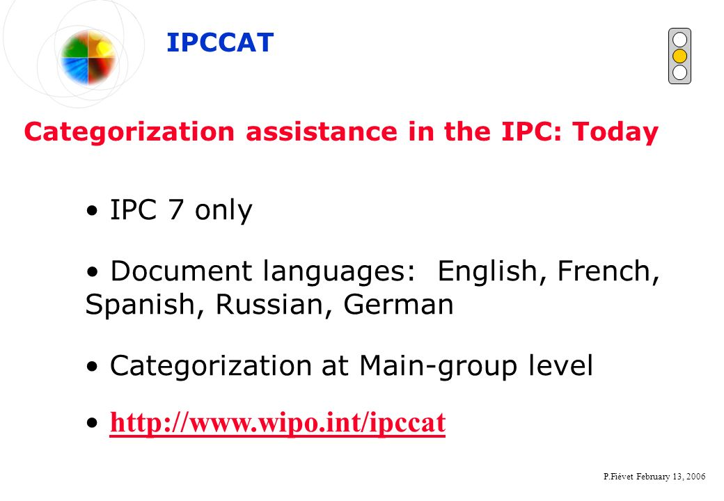 P.Fiévet February 13, 2006 Categorization assistance in the IPC: Today IPC 7 only Categorization at Main-group level IPCCAT Document languages: Englis