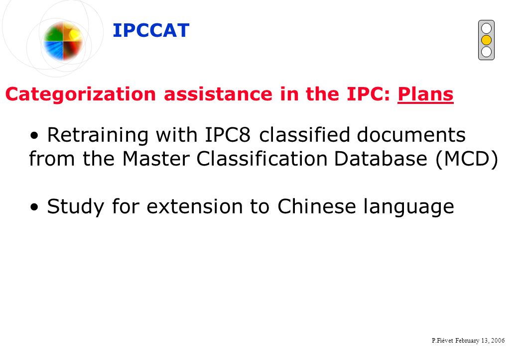 P.Fiévet February 13, 2006 Categorization assistance in the IPC: Plans Retraining with IPC8 classified documents from the Master Classification Databa
