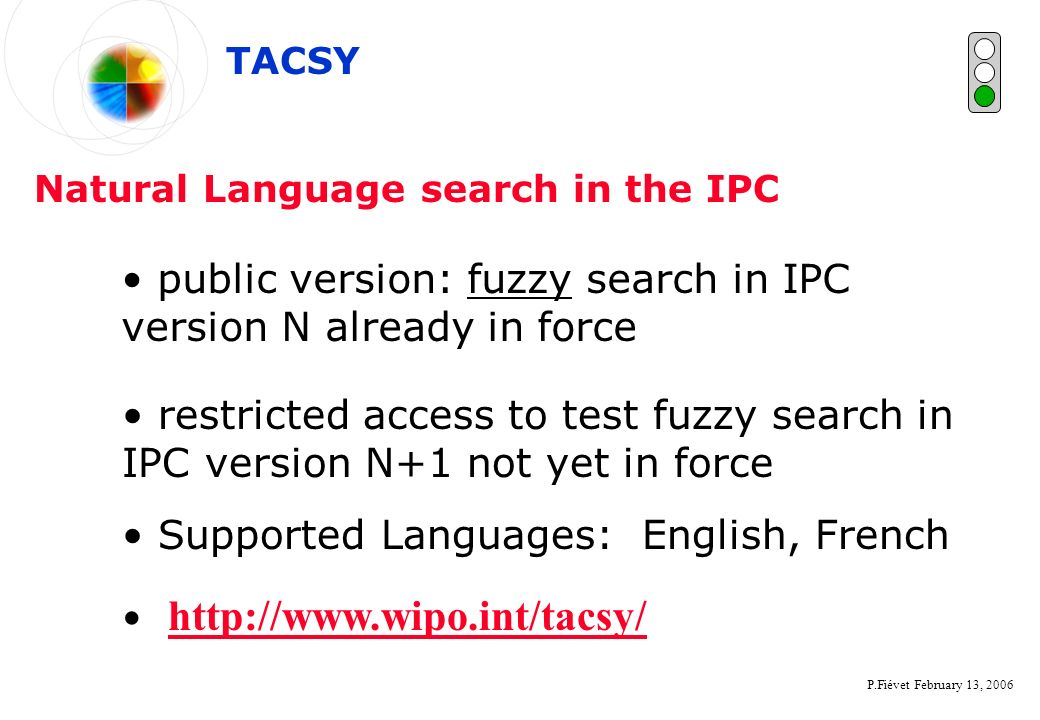 P.Fiévet February 13, 2006 Natural Language search in the IPC TACSY public version: fuzzy search in IPC version N already in force restricted access to test fuzzy search in IPC version N+1 not yet in force Supported Languages: English, French http://www.wipo.int/tacsy/