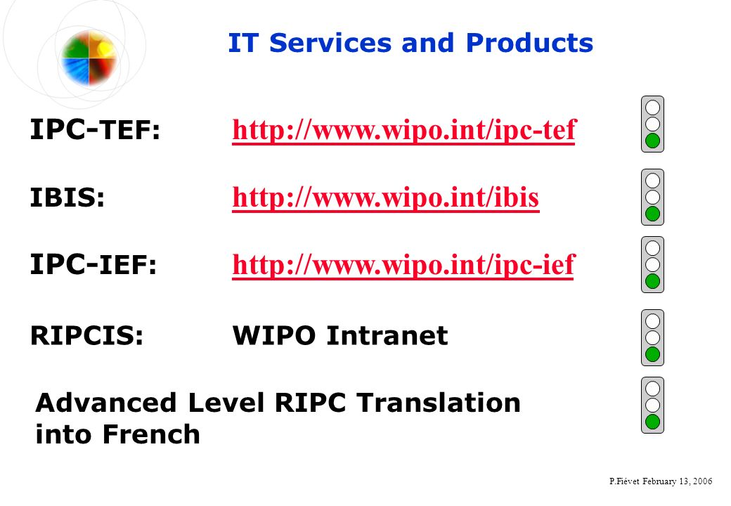 P.Fiévet February 13, 2006 RIPCIS: WIPO Intranet IBIS: http://www.wipo.int/ibis http://www.wipo.int/ibis IPC- IEF: http://www.wipo.int/ipc-ief http://www.wipo.int/ipc-ief IT Services and Products Advanced Level RIPC Translation into French IPC- TEF: http://www.wipo.int/ipc-tef http://www.wipo.int/ipc-tef
