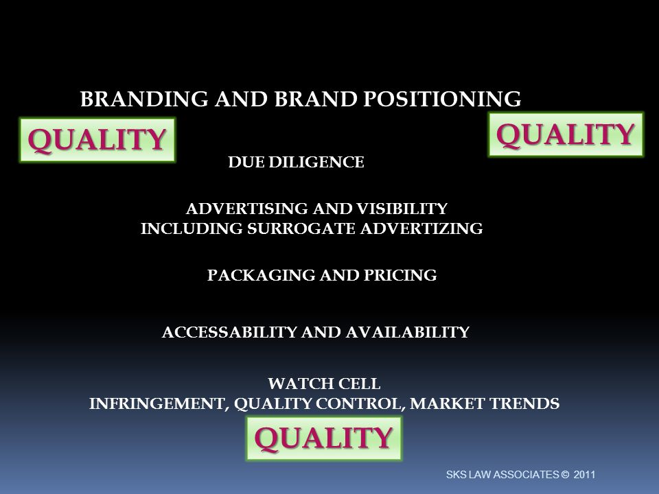 BRANDING AND BRAND POSITIONING DUE DILIGENCE ADVERTISING AND VISIBILITY INCLUDING SURROGATE ADVERTIZING PACKAGING AND PRICING ACCESSABILITY AND AVAILABILITY QUALITY QUALITY QUALITY WATCH CELL INFRINGEMENT, QUALITY CONTROL, MARKET TRENDS