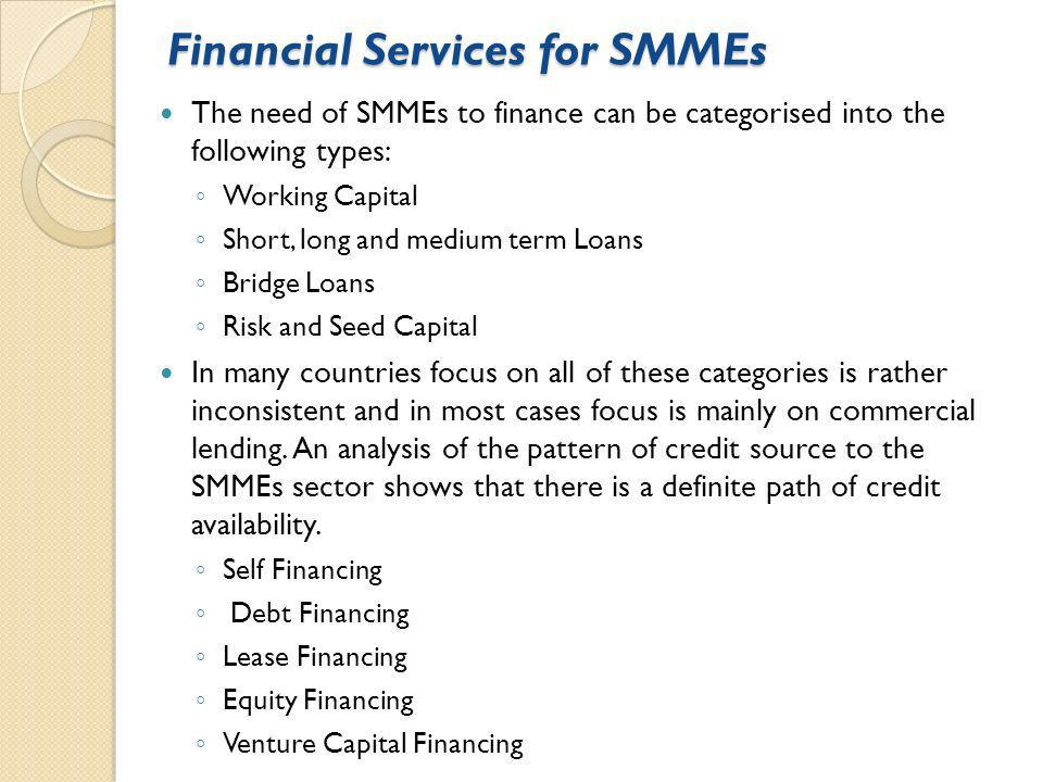 Financial Services for SMMEs The need of SMMEs to finance can be categorised into the following types: Working Capital Short, long and medium term Loans Bridge Loans Risk and Seed Capital In many countries focus on all of these categories is rather inconsistent and in most cases focus is mainly on commercial lending.
