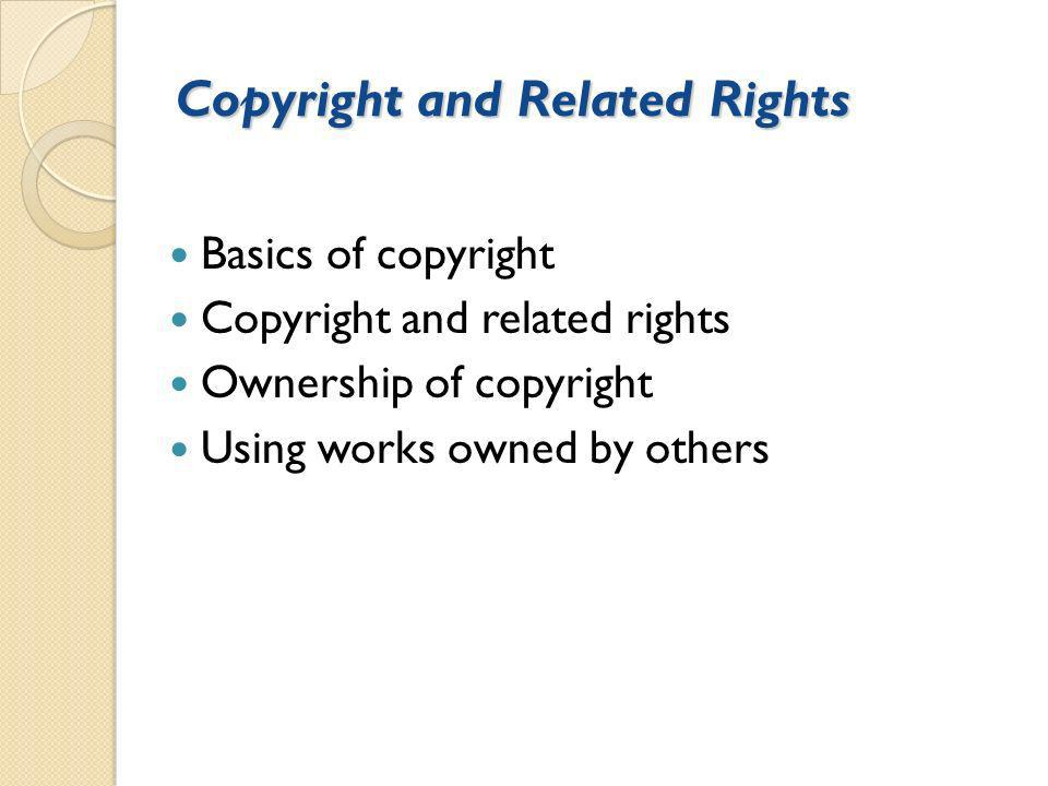 Copyright and Related Rights Basics of copyright Copyright and related rights Ownership of copyright Using works owned by others