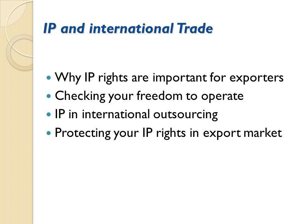 IP and international Trade Why IP rights are important for exporters Checking your freedom to operate IP in international outsourcing Protecting your IP rights in export market