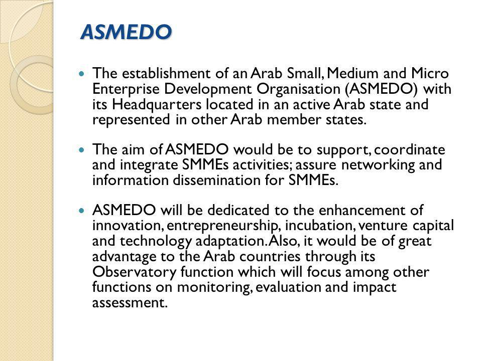ASMEDO The establishment of an Arab Small, Medium and Micro Enterprise Development Organisation (ASMEDO) with its Headquarters located in an active Arab state and represented in other Arab member states.