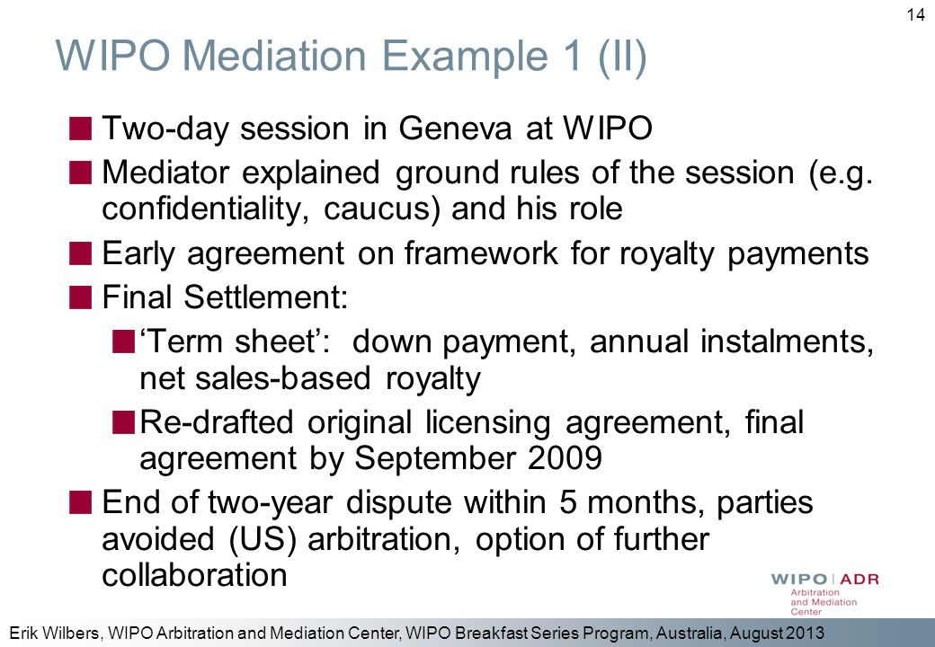 Erik Wilbers, WIPO Arbitration and Mediation Center, WIPO Breakfast Series Program, Australia, August 2013 14 WIPO Mediation Example 1 (II) Two-day se