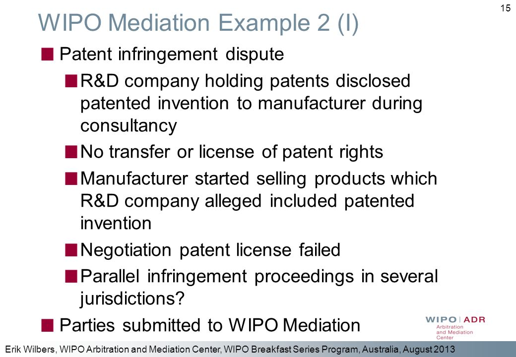 Erik Wilbers, WIPO Arbitration and Mediation Center, WIPO Breakfast Series Program, Australia, August 2013 15 WIPO Mediation Example 2 (I) Patent infr