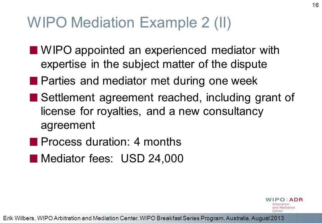 Erik Wilbers, WIPO Arbitration and Mediation Center, WIPO Breakfast Series Program, Australia, August 2013 16 WIPO Mediation Example 2 (II) WIPO appoi
