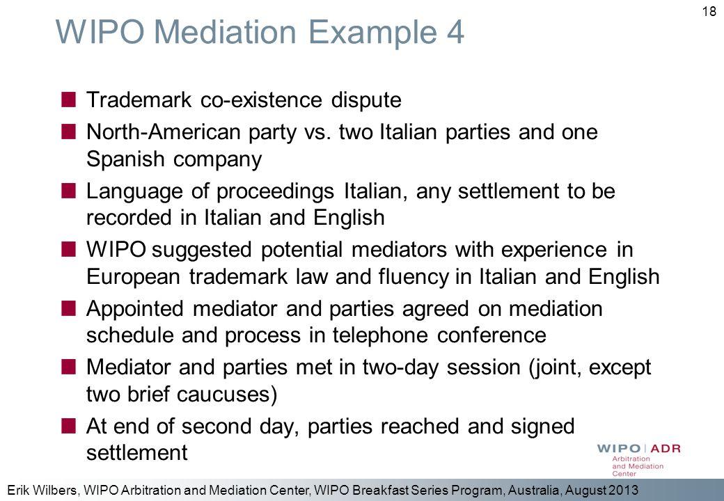 Erik Wilbers, WIPO Arbitration and Mediation Center, WIPO Breakfast Series Program, Australia, August 2013 18 WIPO Mediation Example 4 Trademark co-ex