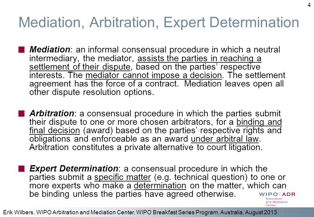 Erik Wilbers, WIPO Arbitration and Mediation Center, WIPO Breakfast Series Program, Australia, August 2013 4 Mediation, Arbitration, Expert Determinat