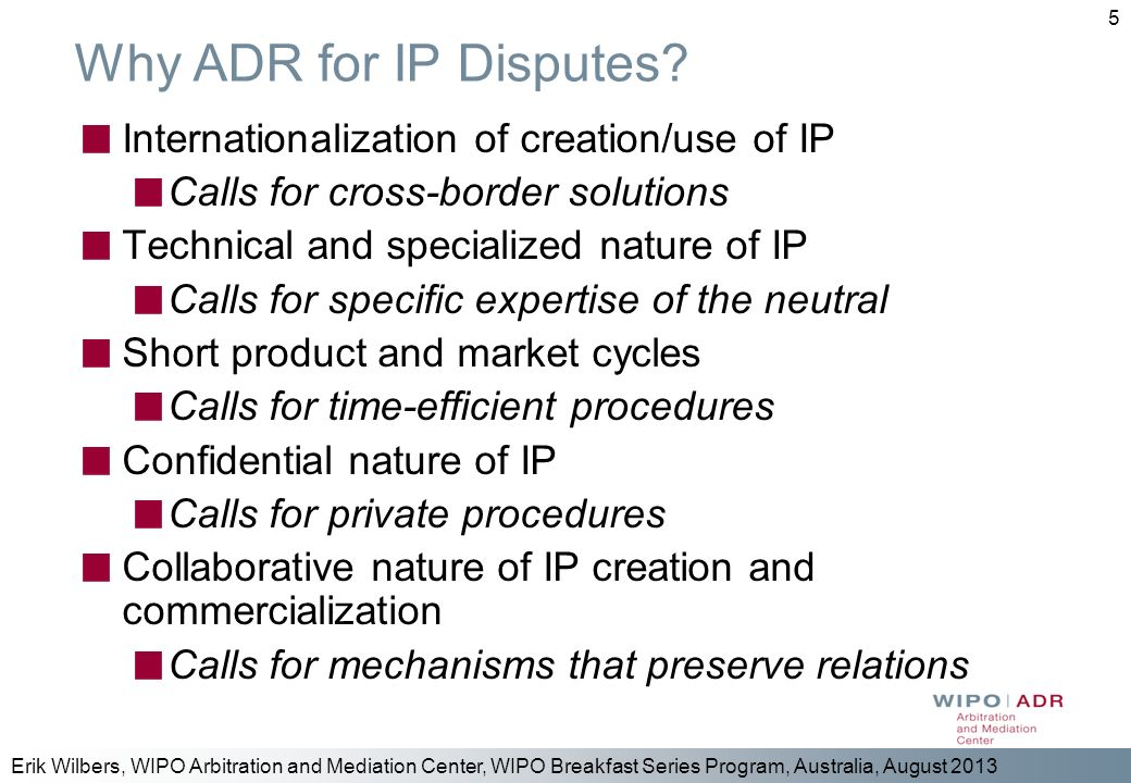 Erik Wilbers, WIPO Arbitration and Mediation Center, WIPO Breakfast Series Program, Australia, August 2013 5 Why ADR for IP Disputes? Internationaliza