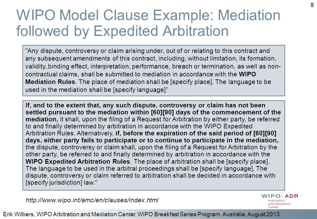 Erik Wilbers, WIPO Arbitration and Mediation Center, WIPO Breakfast Series Program, Australia, August 2013 8 WIPO Model Clause Example: Mediation foll
