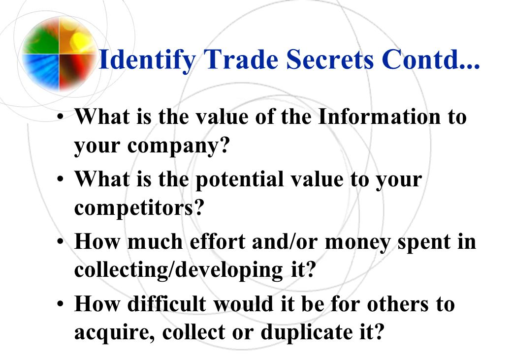 Identify Trade Secrets Contd... What is the value of the Information to your company? What is the potential value to your competitors? How much effort