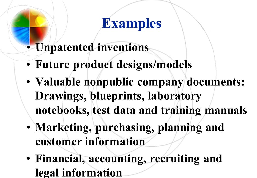 Examples Unpatented inventions Future product designs/models Valuable nonpublic company documents: Drawings, blueprints, laboratory notebooks, test da