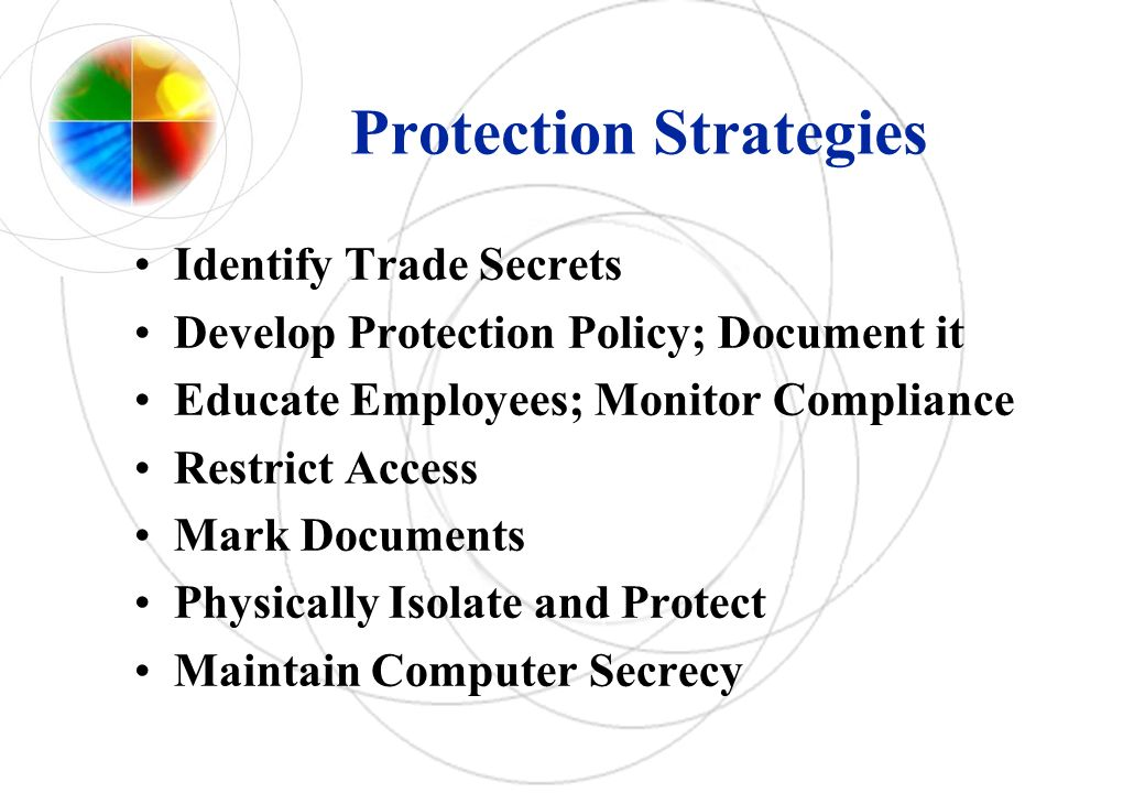 Protection Strategies Identify Trade Secrets Develop Protection Policy; Document it Educate Employees; Monitor Compliance Restrict Access Mark Documen