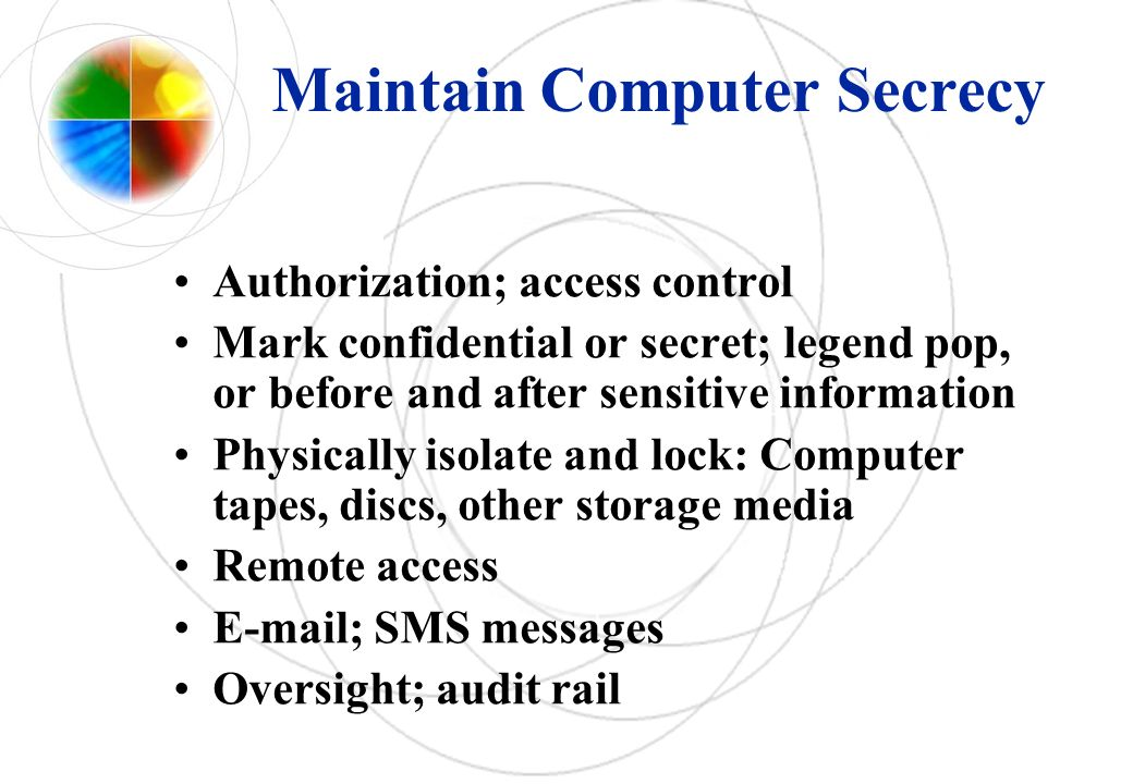 Maintain Computer Secrecy Authorization; access control Mark confidential or secret; legend pop, or before and after sensitive information Physically