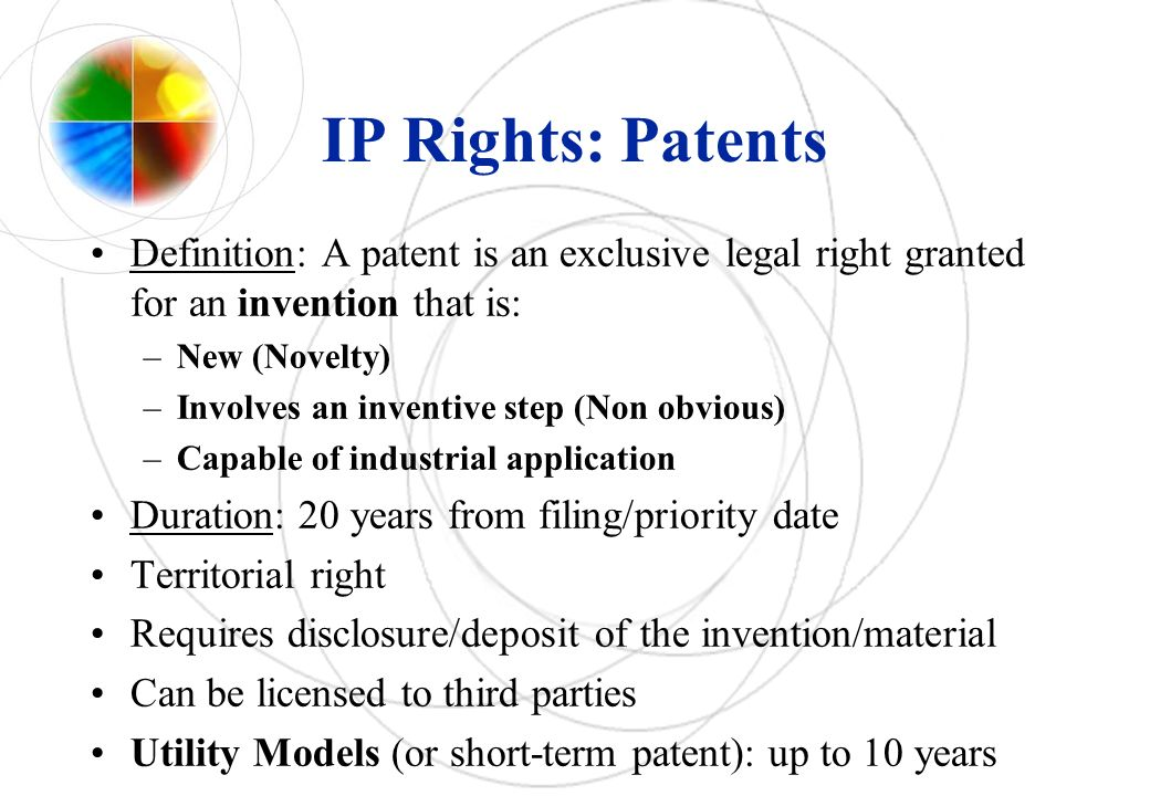 IP Rights: Patents Definition: A patent is an exclusive legal right granted for an invention that is: –New (Novelty) –Involves an inventive step (Non