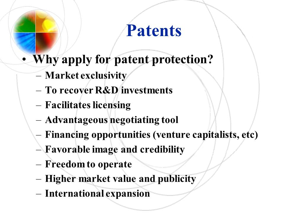 Patents Why apply for patent protection? –Market exclusivity –To recover R&D investments –Facilitates licensing –Advantageous negotiating tool –Financ