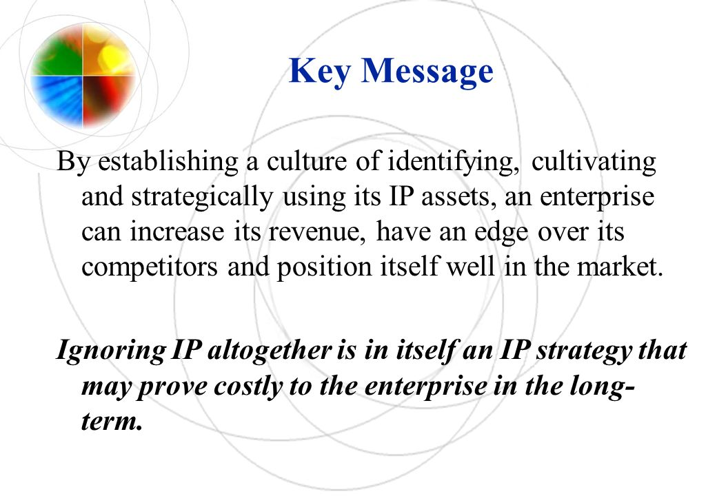 Key Message By establishing a culture of identifying, cultivating and strategically using its IP assets, an enterprise can increase its revenue, have