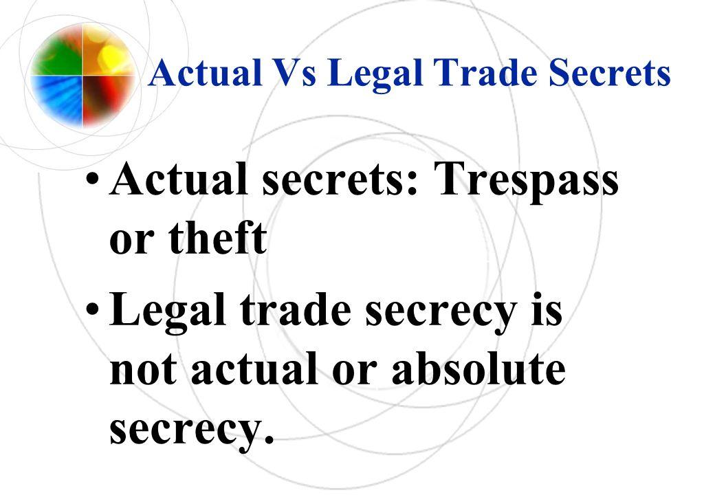 Actual Vs Legal Trade Secrets Actual secrets: Trespass or theft Legal trade secrecy is not actual or absolute secrecy.