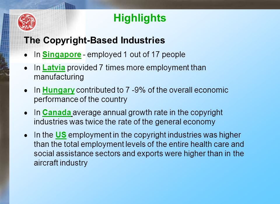 Highlights The Copyright-Based Industries In Singapore - employed 1 out of 17 people In Latvia provided 7 times more employment than manufacturing In Hungary contributed to 7 -9% of the overall economic performance of the country In Canada average annual growth rate in the copyright industries was twice the rate of the general economy In the US employment in the copyright industries was higher than the total employment levels of the entire health care and social assistance sectors and exports were higher than in the aircraft industry