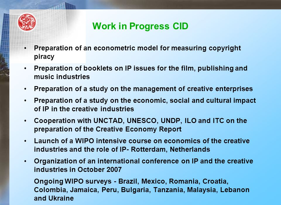 Work in Progress CID Preparation of an econometric model for measuring copyright piracy Preparation of booklets on IP issues for the film, publishing and music industries Preparation of a study on the management of creative enterprises Preparation of a study on the economic, social and cultural impact of IP in the creative industries Cooperation with UNCTAD, UNESCO, UNDP, ILO and ITC on the preparation of the Creative Economy Report Launch of a WIPO intensive course on economics of the creative industries and the role of IP- Rotterdam, Netherlands Organization of an international conference on IP and the creative industries in October 2007 Ongoing WIPO surveys - Brazil, Mexico, Romania, Croatia, Colombia, Jamaica, Peru, Bulgaria, Tanzania, Malaysia, Lebanon and Ukraine