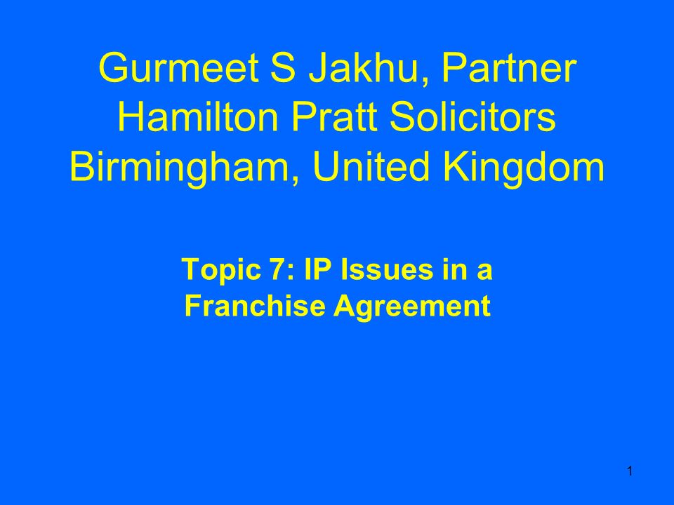 1 Gurmeet S Jakhu, Partner Hamilton Pratt Solicitors Birmingham, United Kingdom Topic 7: IP Issues in a Franchise Agreement