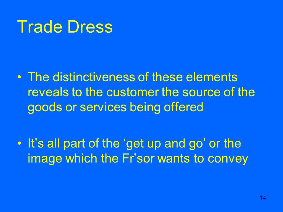 14 Trade Dress The distinctiveness of these elements reveals to the customer the source of the goods or services being offered Its all part of the get up and go or the image which the Frsor wants to convey