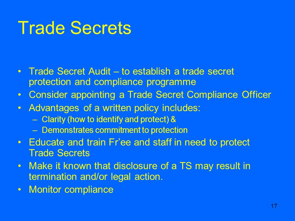 17 Trade Secrets Trade Secret Audit – to establish a trade secret protection and compliance programme Consider appointing a Trade Secret Compliance Officer Advantages of a written policy includes: –Clarity (how to identify and protect) & –Demonstrates commitment to protection Educate and train Free and staff in need to protect Trade Secrets Make it known that disclosure of a TS may result in termination and/or legal action.