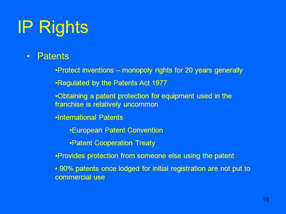 19 IP Rights Patents Protect inventions – monopoly rights for 20 years generally Regulated by the Patents Act 1977 Obtaining a patent protection for equipment used in the franchise is relatively uncommon International Patents European Patent Convention Patent Cooperation Treaty Provides protection from someone else using the patent 90% patents once lodged for initial registration are not put to commercial use