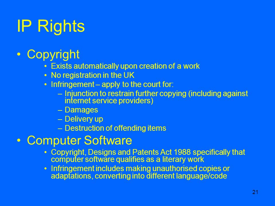 21 IP Rights Copyright Exists automatically upon creation of a work No registration in the UK Infringement – apply to the court for: –Injunction to restrain further copying (including against internet service providers) –Damages –Delivery up –Destruction of offending items Computer Software Copyright, Designs and Patents Act 1988 specifically that computer software qualifies as a literary work Infringement includes making unauthorised copies or adaptations, converting into different language/code