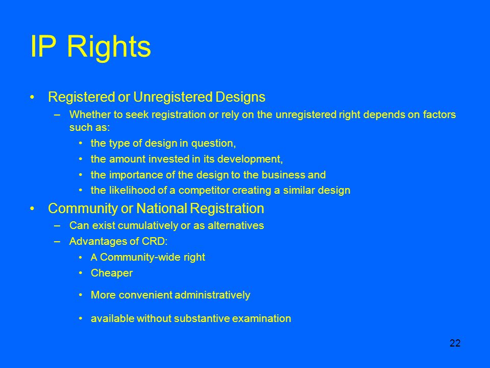 22 IP Rights Registered or Unregistered Designs –Whether to seek registration or rely on the unregistered right depends on factors such as: the type of design in question, the amount invested in its development, the importance of the design to the business and the likelihood of a competitor creating a similar design Community or National Registration –Can exist cumulatively or as alternatives –Advantages of CRD: A Community-wide right Cheaper More convenient administratively available without substantive examination