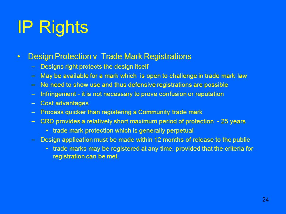 24 IP Rights Design Protection v Trade Mark Registrations –Designs right protects the design itself –May be available for a mark which is open to challenge in trade mark law –No need to show use and thus defensive registrations are possible –Infringement - it is not necessary to prove confusion or reputation –Cost advantages –Process quicker than registering a Community trade mark –CRD provides a relatively short maximum period of protection - 25 years trade mark protection which is generally perpetual –Design application must be made within 12 months of release to the public trade marks may be registered at any time, provided that the criteria for registration can be met.