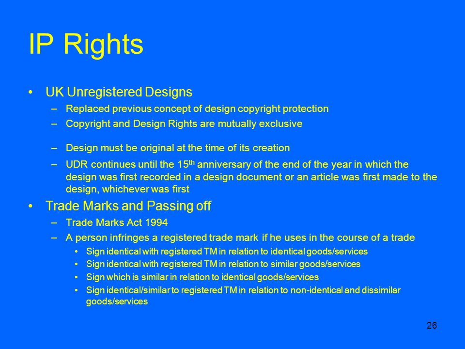 26 IP Rights UK Unregistered Designs –Replaced previous concept of design copyright protection –Copyright and Design Rights are mutually exclusive –Design must be original at the time of its creation –UDR continues until the 15 th anniversary of the end of the year in which the design was first recorded in a design document or an article was first made to the design, whichever was first Trade Marks and Passing off –Trade Marks Act 1994 –A person infringes a registered trade mark if he uses in the course of a trade Sign identical with registered TM in relation to identical goods/services Sign identical with registered TM in relation to similar goods/services Sign which is similar in relation to identical goods/services Sign identical/similar to registered TM in relation to non-identical and dissimilar goods/services