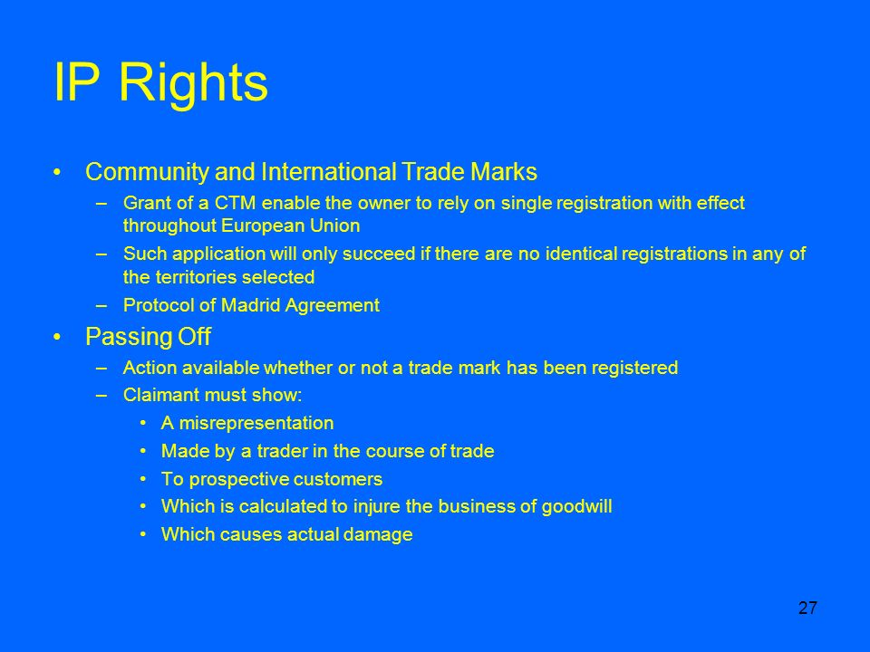 27 IP Rights Community and International Trade Marks –Grant of a CTM enable the owner to rely on single registration with effect throughout European Union –Such application will only succeed if there are no identical registrations in any of the territories selected –Protocol of Madrid Agreement Passing Off –Action available whether or not a trade mark has been registered –Claimant must show: A misrepresentation Made by a trader in the course of trade To prospective customers Which is calculated to injure the business of goodwill Which causes actual damage