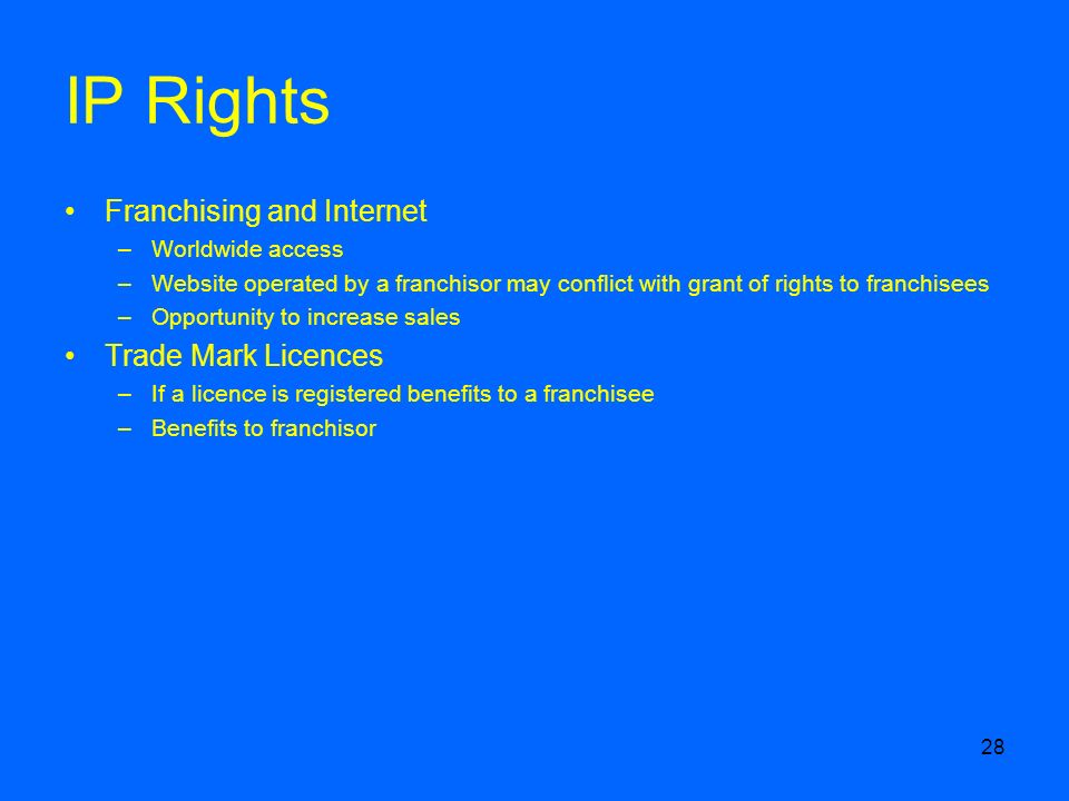 28 IP Rights Franchising and Internet –Worldwide access –Website operated by a franchisor may conflict with grant of rights to franchisees –Opportunity to increase sales Trade Mark Licences –If a licence is registered benefits to a franchisee –Benefits to franchisor
