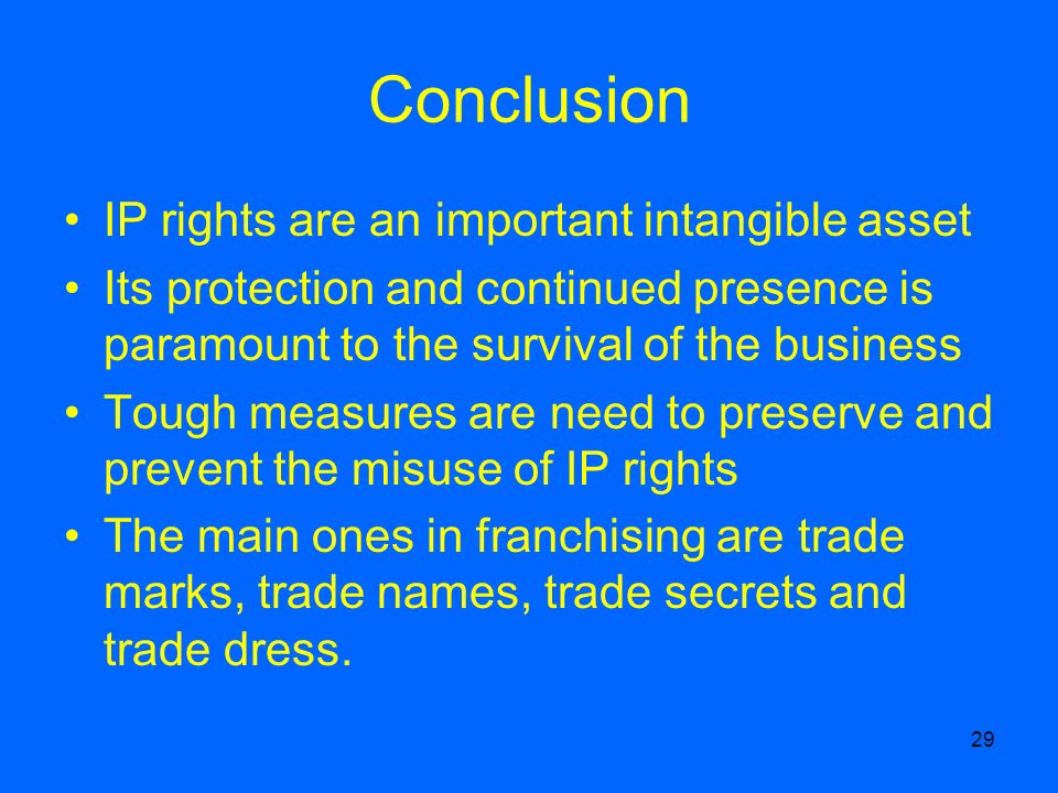 29 Conclusion IP rights are an important intangible asset Its protection and continued presence is paramount to the survival of the business Tough measures are need to preserve and prevent the misuse of IP rights The main ones in franchising are trade marks, trade names, trade secrets and trade dress.