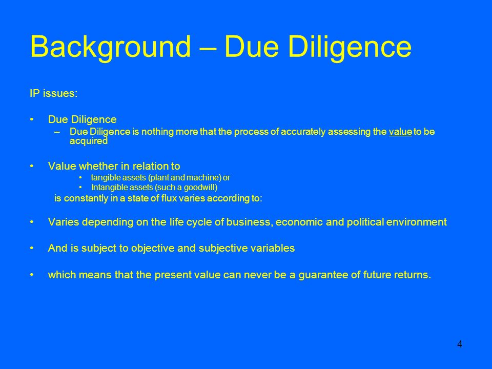 4 Background – Due Diligence IP issues: Due Diligence –Due Diligence is nothing more that the process of accurately assessing the value to be acquired Value whether in relation to tangible assets (plant and machine) or Intangible assets (such a goodwill) is constantly in a state of flux varies according to: Varies depending on the life cycle of business, economic and political environment And is subject to objective and subjective variables which means that the present value can never be a guarantee of future returns.
