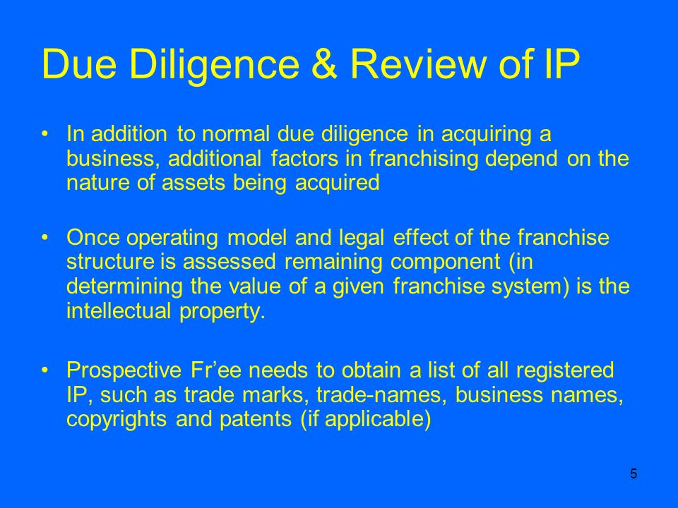 5 Due Diligence & Review of IP In addition to normal due diligence in acquiring a business, additional factors in franchising depend on the nature of assets being acquired Once operating model and legal effect of the franchise structure is assessed remaining component (in determining the value of a given franchise system) is the intellectual property.