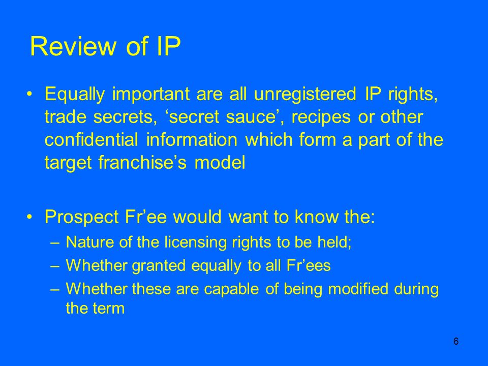 6 Review of IP Equally important are all unregistered IP rights, trade secrets, secret sauce, recipes or other confidential information which form a part of the target franchises model Prospect Free would want to know the: –Nature of the licensing rights to be held; –Whether granted equally to all Frees –Whether these are capable of being modified during the term