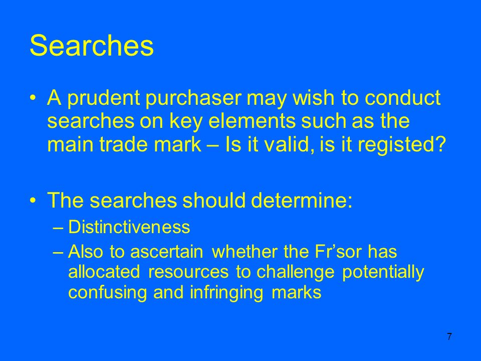 7 Searches A prudent purchaser may wish to conduct searches on key elements such as the main trade mark – Is it valid, is it registed.